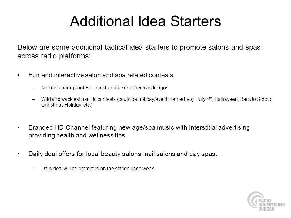 Additional Idea Starters Below are some additional tactical idea starters to promote salons and spas across radio platforms: Fun and interactive salon and spa related contests: –Nail decorating contest – most unique and creative designs.
