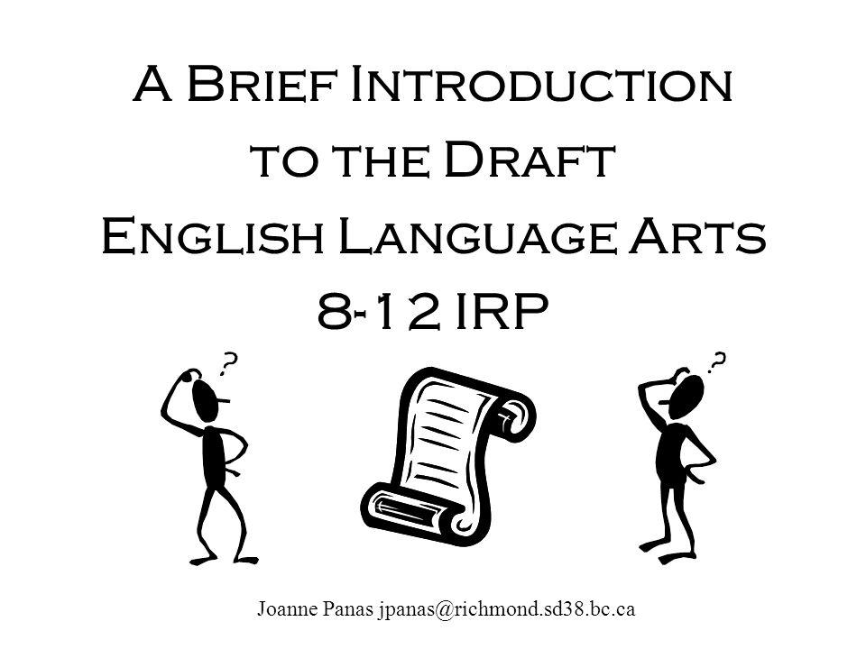 A Brief Introduction to the Draft English Language Arts 8-12 IRP Joanne Panas jpanas@richmond.sd38.bc.ca