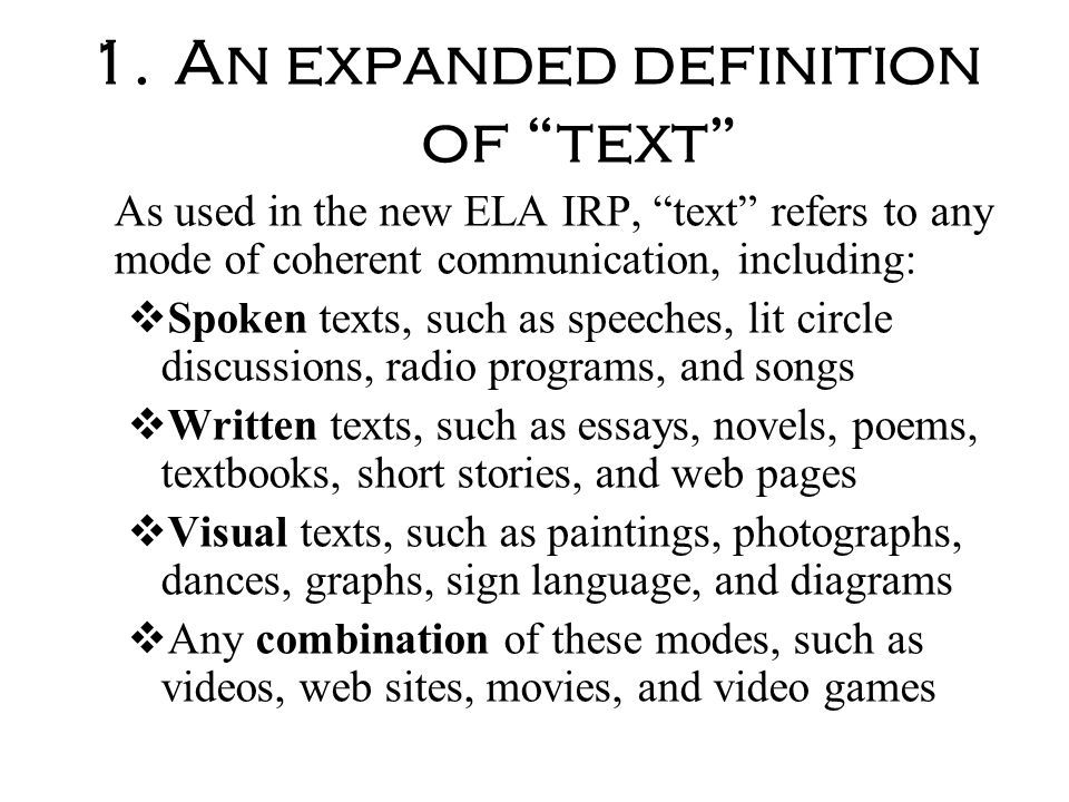 1.An expanded definition of text As used in the new ELA IRP, text refers to any mode of coherent communication, including: Spoken texts, such as speec