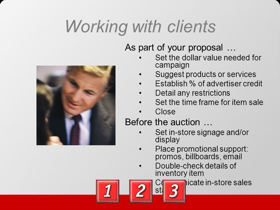 Working with clients As part of your proposal … Set the dollar value needed for campaign Suggest products or services Establish % of advertiser credit Detail any restrictions Set the time frame for item sale Close Before the auction … Set in-store signage and/or display Place promotional support: promos, billboards, email Double-check details of inventory item Communicate in-store sales staff