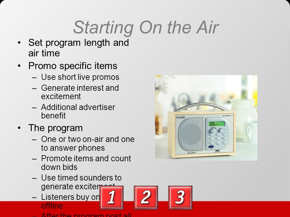 Starting On the Air Set program length and air time Promo specific items –Use short live promos –Generate interest and excitement –Additional advertiser benefit The program –One or two on-air and one to answer phones –Promote items and count down bids –Use timed sounders to generate excitement –Listeners buy online or offline –After the program post all transactions