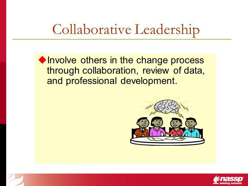 Collaborative Leadership Involve others in the change process through collaboration, review of data, and professional development.