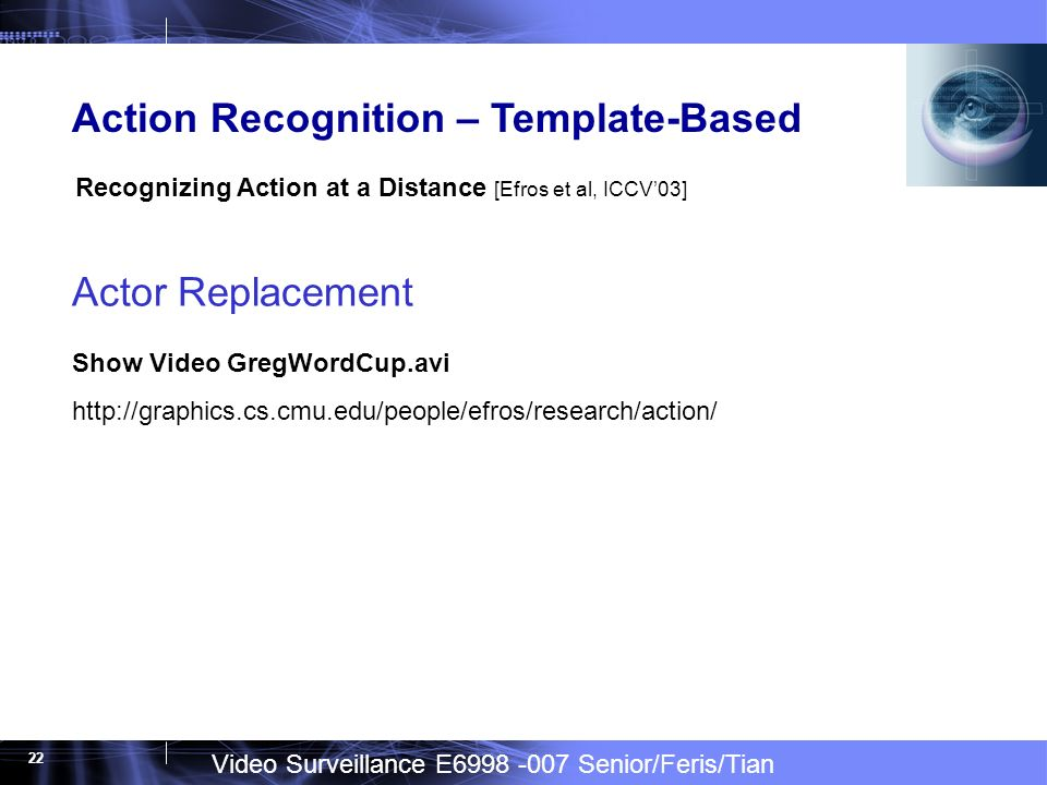 Video Surveillance E Senior/Feris/Tian 22 Actor Replacement Show Video GregWordCup.avi   Action Recognition – Template-Based Recognizing Action at a Distance [Efros et al, ICCV03]