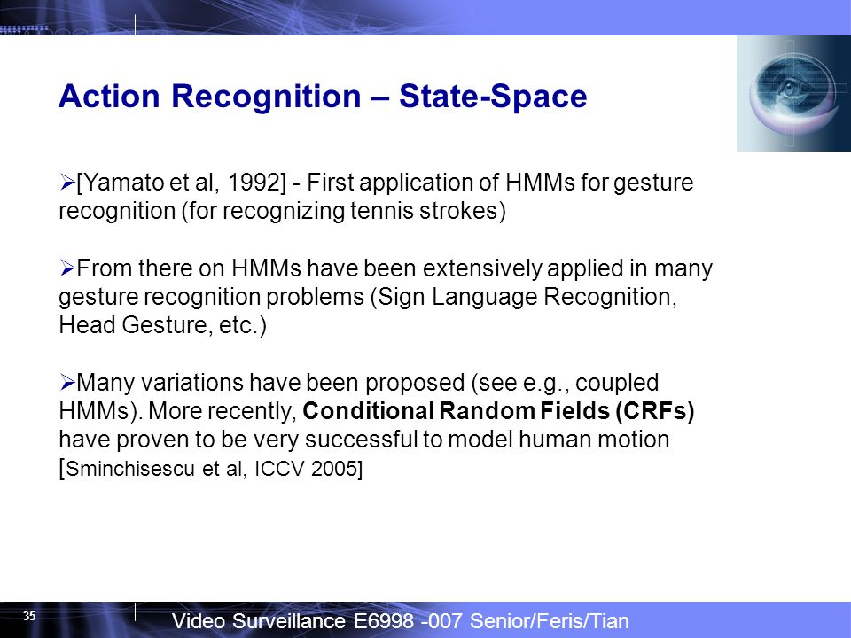 Video Surveillance E Senior/Feris/Tian 35 Action Recognition – State-Space [Yamato et al, 1992] - First application of HMMs for gesture recognition (for recognizing tennis strokes) From there on HMMs have been extensively applied in many gesture recognition problems (Sign Language Recognition, Head Gesture, etc.) Many variations have been proposed (see e.g., coupled HMMs).