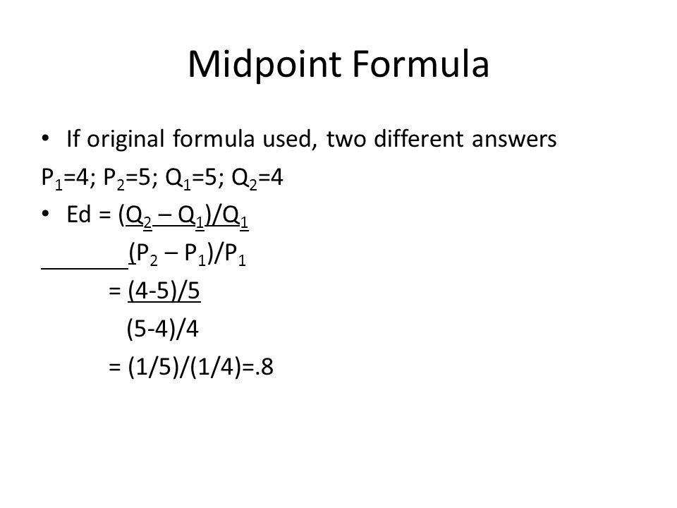 Midpoint Formula If original formula used, two different answers P 1 =4; P 2 =5; Q 1 =5; Q 2 =4 Ed = (Q 2 – Q 1 )/Q 1 (P 2 – P 1 )/P 1 = (4-5)/5 (5-4)