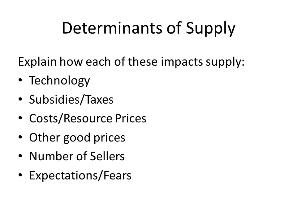 Determinants of Supply Explain how each of these impacts supply: Technology Subsidies/Taxes Costs/Resource Prices Other good prices Number of Sellers