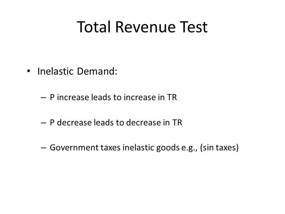 Total Revenue Test Inelastic Demand: – P increase leads to increase in TR – P decrease leads to decrease in TR – Government taxes inelastic goods e.g.