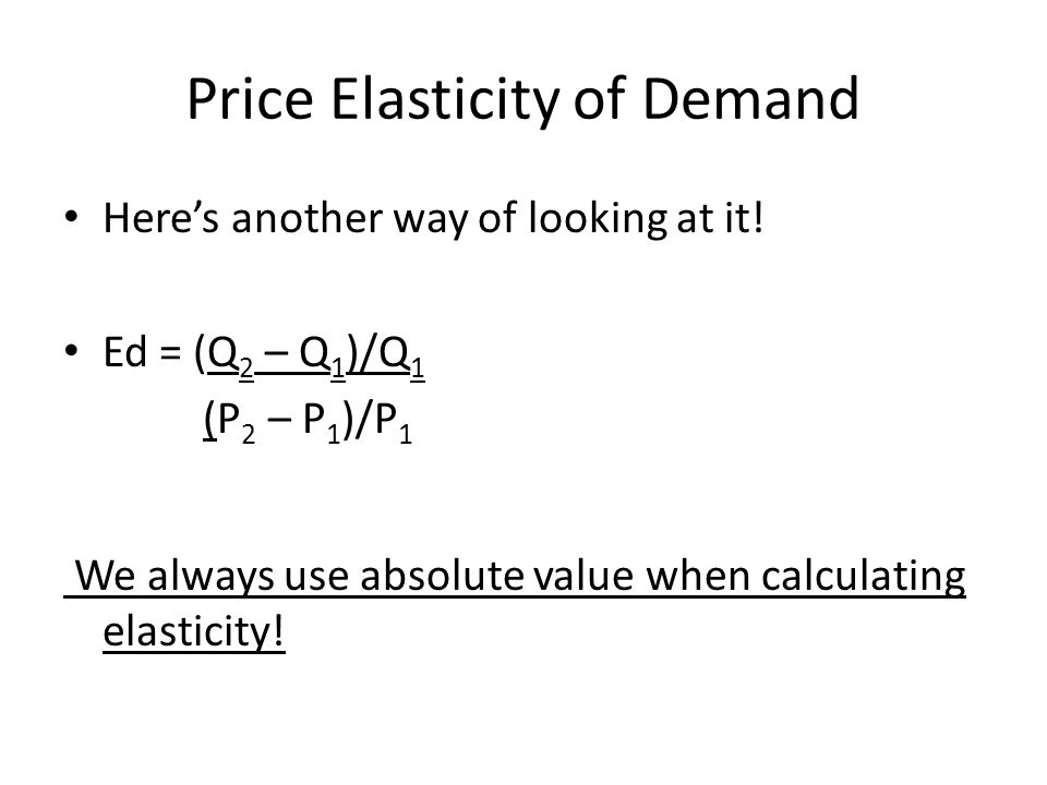 Midpoint Formula Ed = (Q 2 – Q 1 )/[(Q 1 + Q 2 )/2] (P 2 – P 1 )/[(P 1 + P 2 )/2] This is the formula you should actually use to calculate the elasticity of demand (why do they give you the other one too?....I dont know!)
