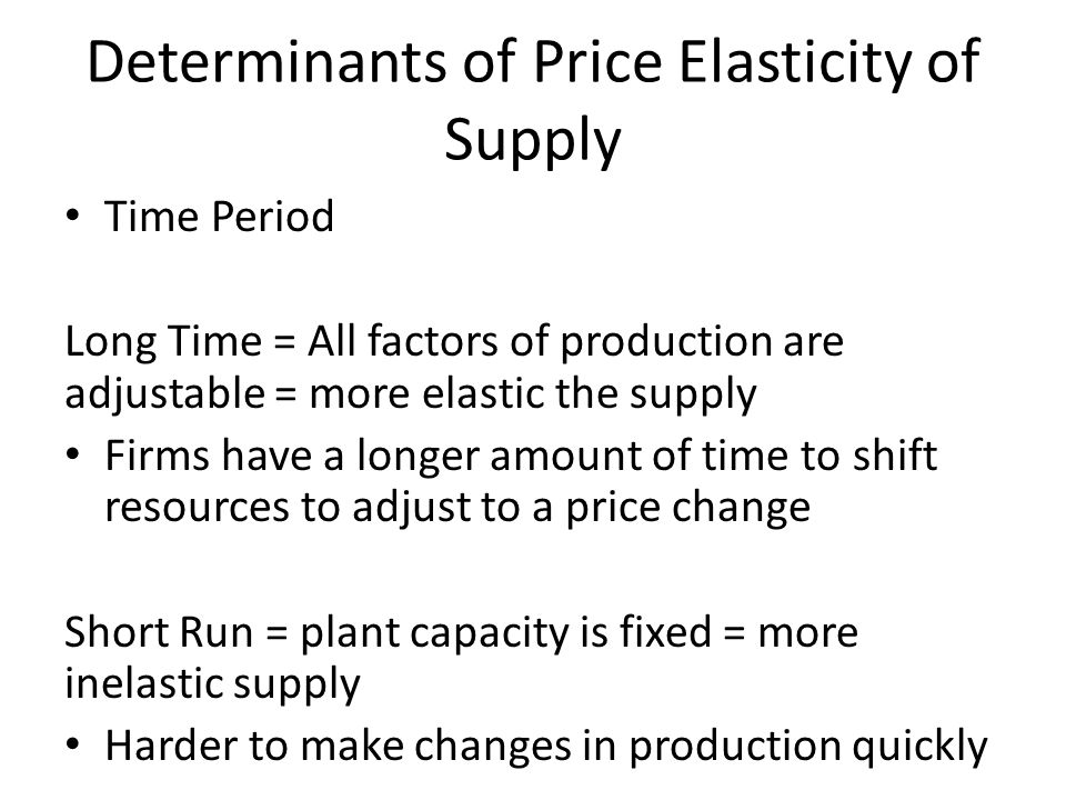 Determinants of Price Elasticity of Supply Time Period Long Time = All factors of production are adjustable = more elastic the supply Firms have a lon