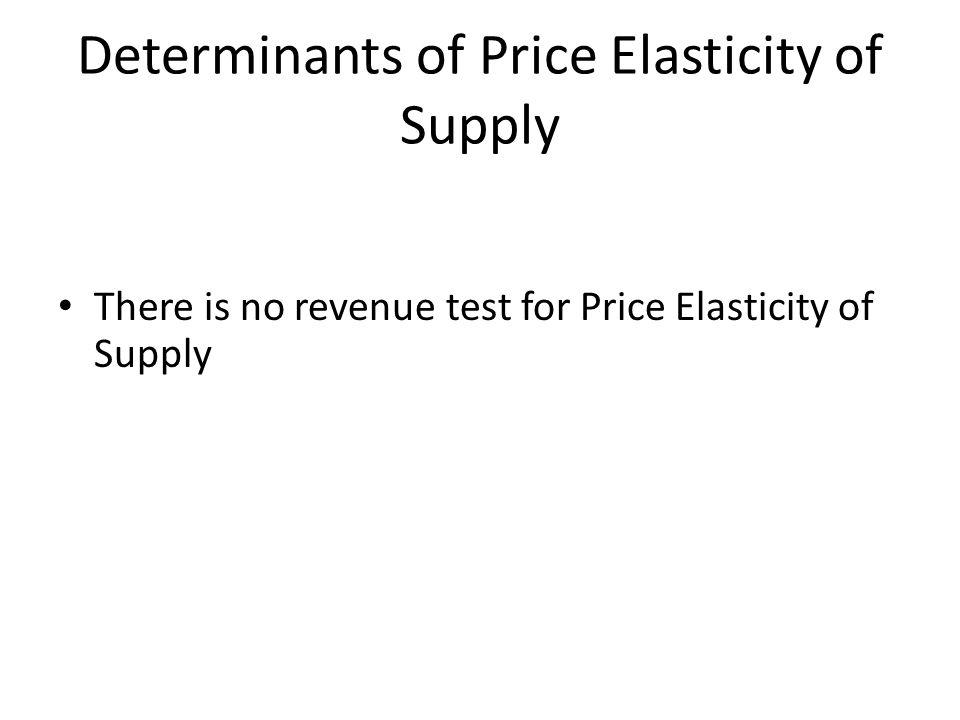 Determinants of Price Elasticity of Supply There is no revenue test for Price Elasticity of Supply