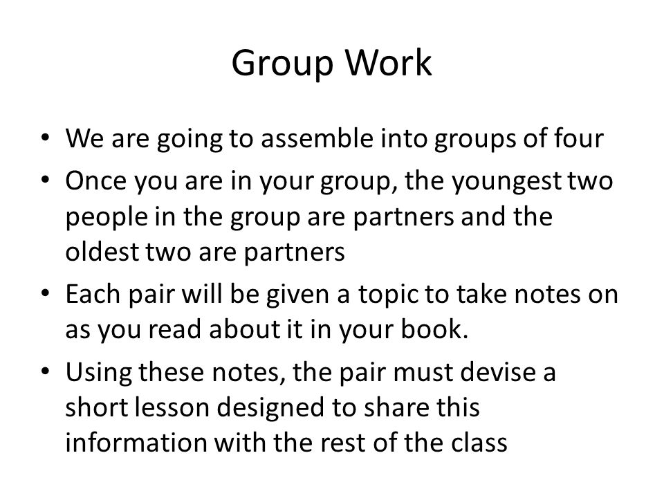 Group Work We are going to assemble into groups of four Once you are in your group, the youngest two people in the group are partners and the oldest t