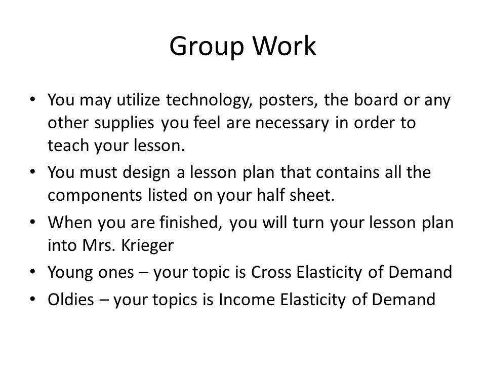 Group Work You may utilize technology, posters, the board or any other supplies you feel are necessary in order to teach your lesson. You must design