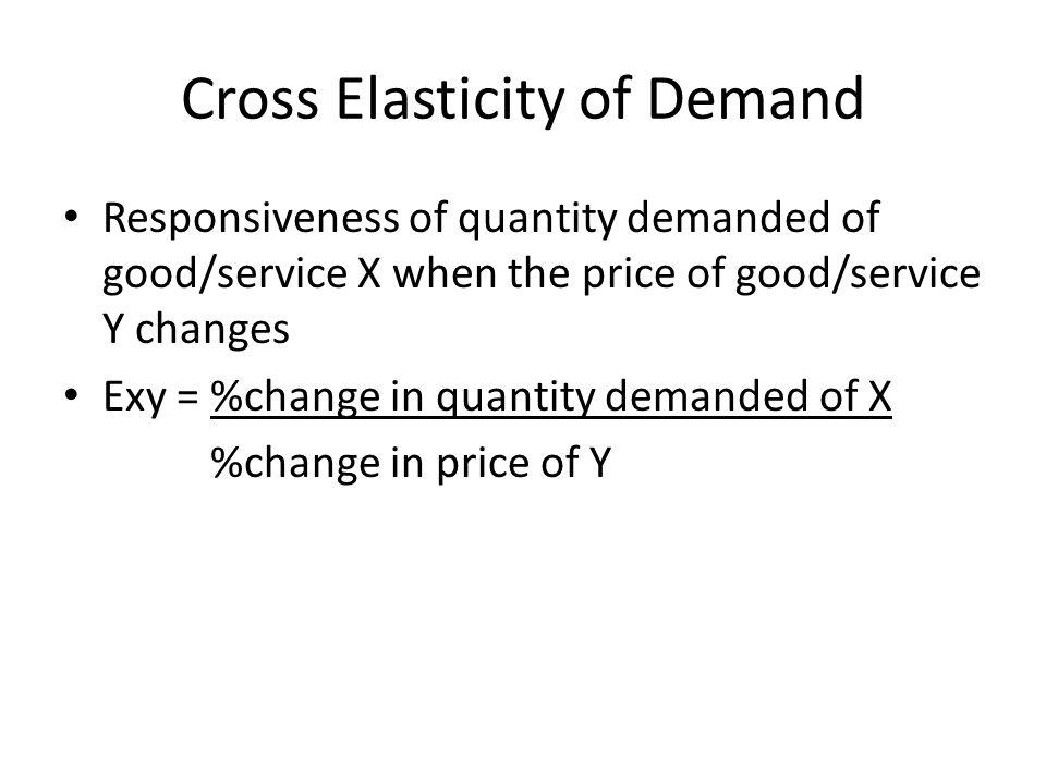 Cross Elasticity of Demand Responsiveness of quantity demanded of good/service X when the price of good/service Y changes Exy = %change in quantity de