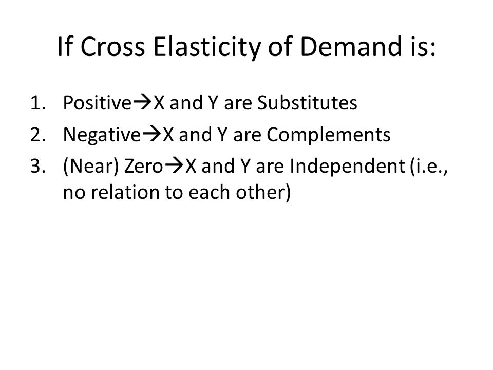 If Cross Elasticity of Demand is: 1.Positive X and Y are Substitutes 2.Negative X and Y are Complements 3.(Near) Zero X and Y are Independent (i.e., n
