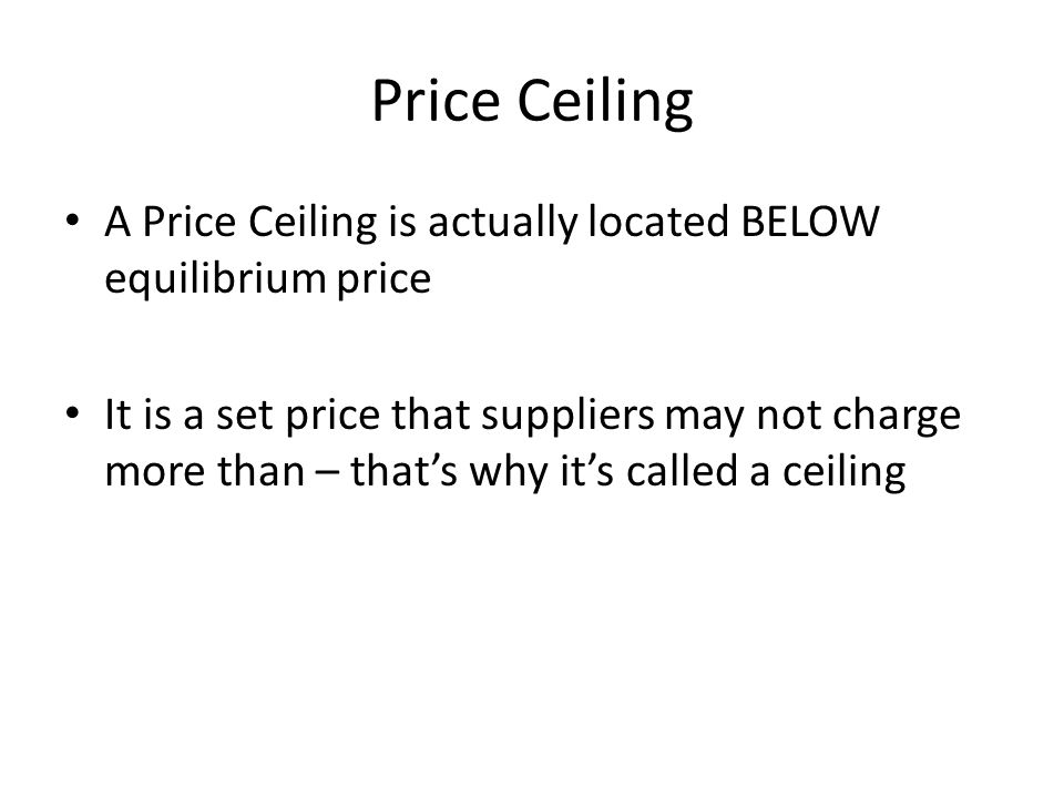 Price Ceiling A Price Ceiling is actually located BELOW equilibrium price It is a set price that suppliers may not charge more than – thats why its ca