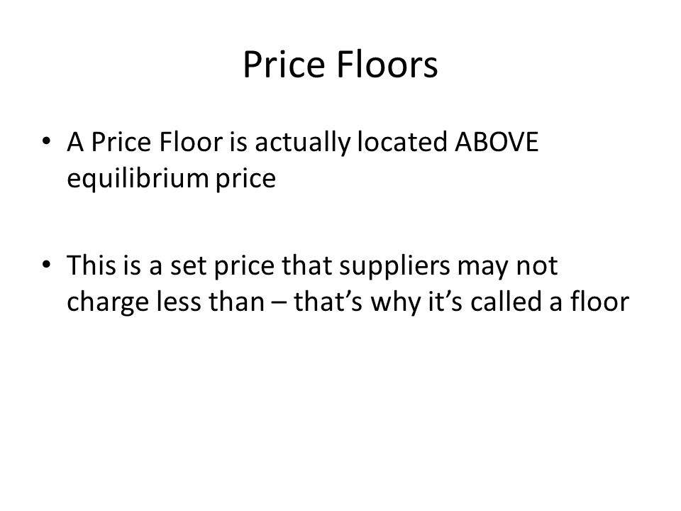 Price Floors A Price Floor is actually located ABOVE equilibrium price This is a set price that suppliers may not charge less than – thats why its cal
