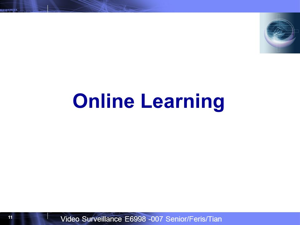 Video Surveillance E6998 -007 Senior/Feris/Tian 11 Online Learning