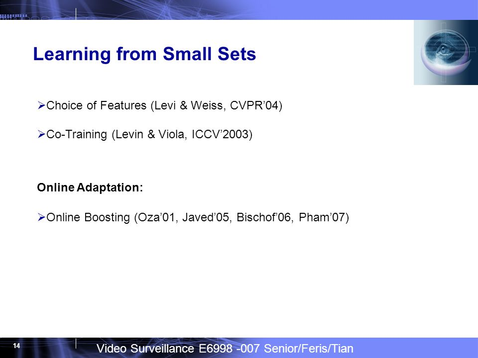 Video Surveillance E6998 -007 Senior/Feris/Tian 14 Learning from Small Sets Choice of Features (Levi & Weiss, CVPR04) Co-Training (Levin & Viola, ICCV2003) Online Adaptation: Online Boosting (Oza01, Javed05, Bischof06, Pham07)