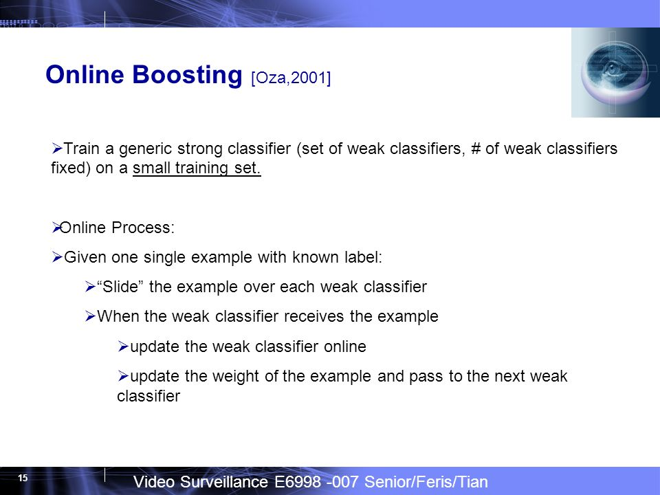 Video Surveillance E6998 -007 Senior/Feris/Tian 15 Online Boosting [Oza,2001] Train a generic strong classifier (set of weak classifiers, # of weak classifiers fixed) on a small training set.