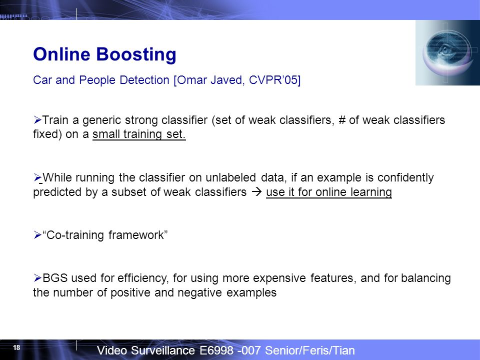 Video Surveillance E6998 -007 Senior/Feris/Tian 18 Online Boosting Car and People Detection [Omar Javed, CVPR05] Train a generic strong classifier (set of weak classifiers, # of weak classifiers fixed) on a small training set.