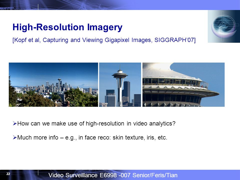 Video Surveillance E6998 -007 Senior/Feris/Tian 22 High-Resolution Imagery [Kopf et al, Capturing and Viewing Gigapixel Images, SIGGRAPH07] How can we make use of high-resolution in video analytics.