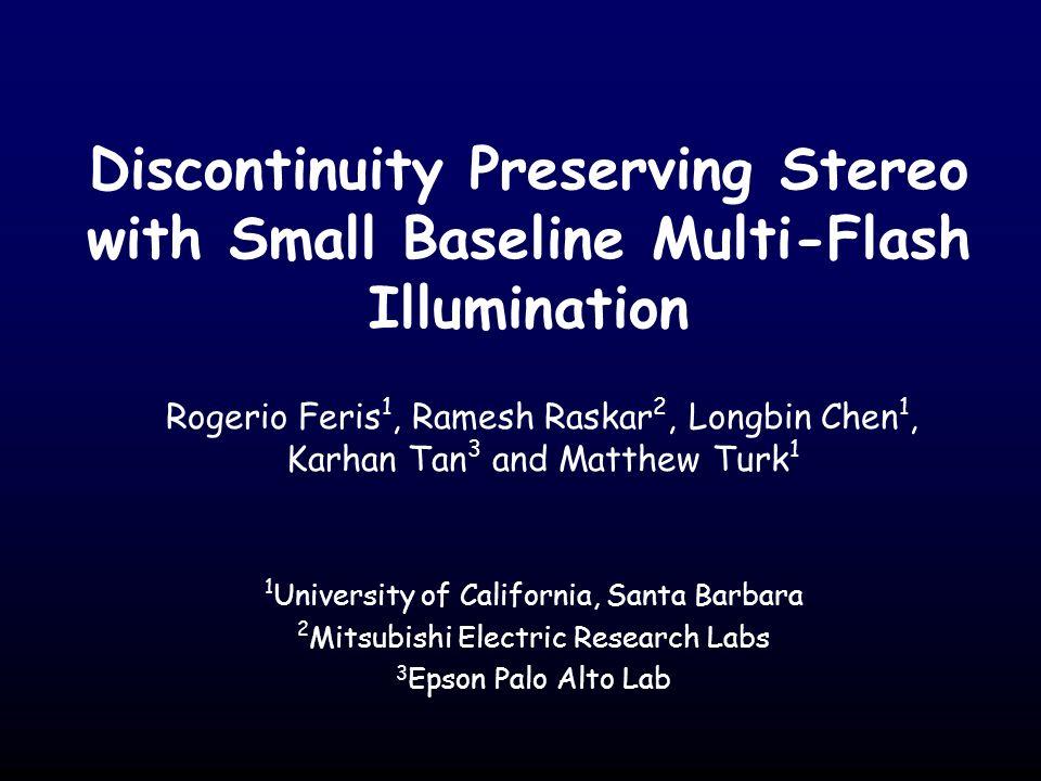 Discontinuity Preserving Stereo with Small Baseline Multi-Flash Illumination Rogerio Feris 1, Ramesh Raskar 2, Longbin Chen 1, Karhan Tan 3 and Matthe