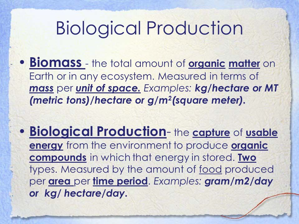 Biological Production Biomass - the total amount of organic matter on Earth or in any ecosystem. Measured in terms of mass per unit of space. Examples