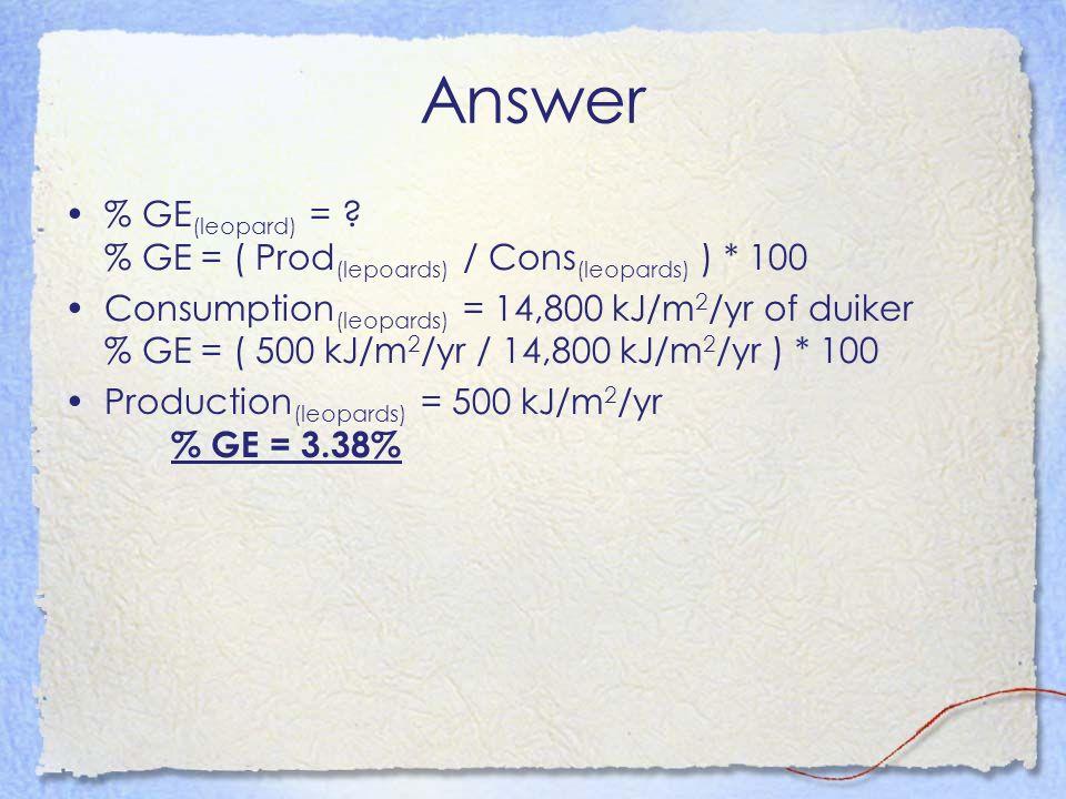 Answer % GE (leopard) = ? % GE = ( Prod (lepoards) / Cons (leopards) ) * 100 Consumption (leopards) = 14,800 kJ/m 2 /yr of duiker % GE = ( 500 kJ/m 2