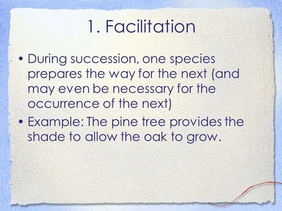 1. Facilitation During succession, one species prepares the way for the next (and may even be necessary for the occurrence of the next) Example: The p