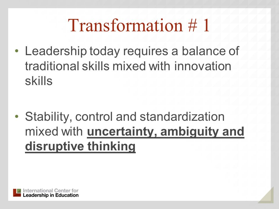 Transformation # 1 Leadership today requires a balance of traditional skills mixed with innovation skills Stability, control and standardization mixed with uncertainty, ambiguity and disruptive thinking
