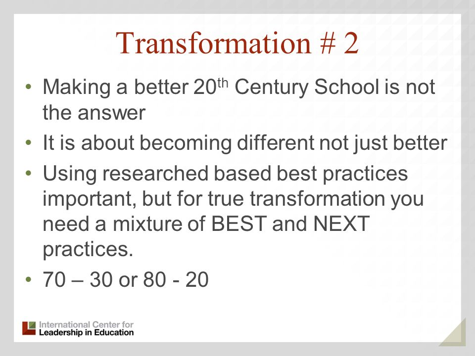 Transformation # 2 Making a better 20 th Century School is not the answer It is about becoming different not just better Using researched based best practices important, but for true transformation you need a mixture of BEST and NEXT practices.