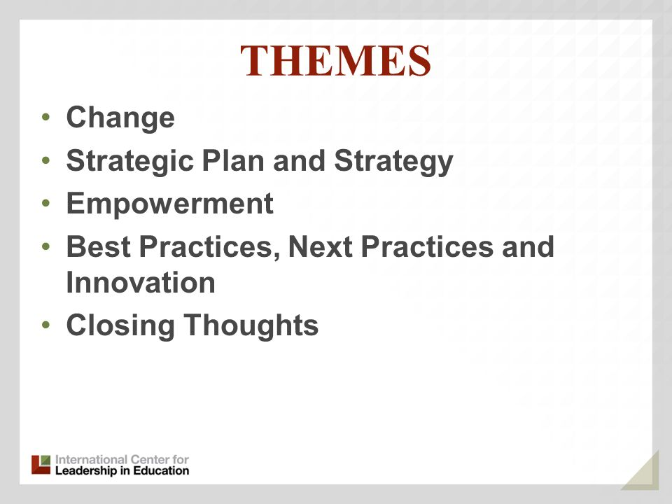 THEMES Change Strategic Plan and Strategy Empowerment Best Practices, Next Practices and Innovation Closing Thoughts
