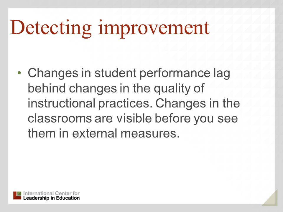 Detecting improvement Changes in student performance lag behind changes in the quality of instructional practices.