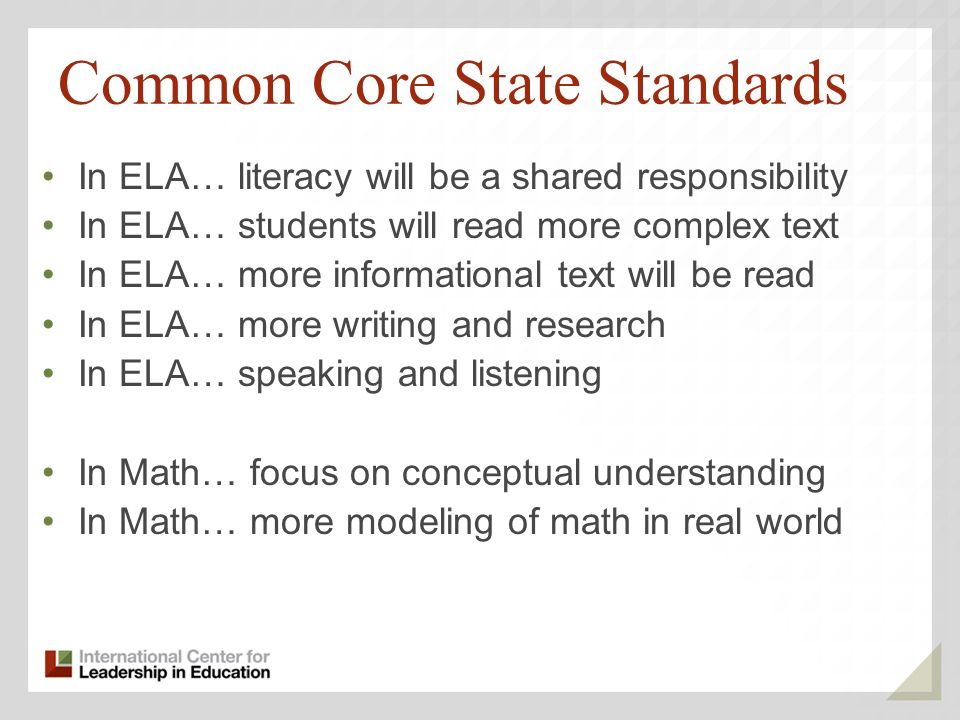 Common Core State Standards In ELA… literacy will be a shared responsibility In ELA… students will read more complex text In ELA… more informational text will be read In ELA… more writing and research In ELA… speaking and listening In Math… focus on conceptual understanding In Math… more modeling of math in real world