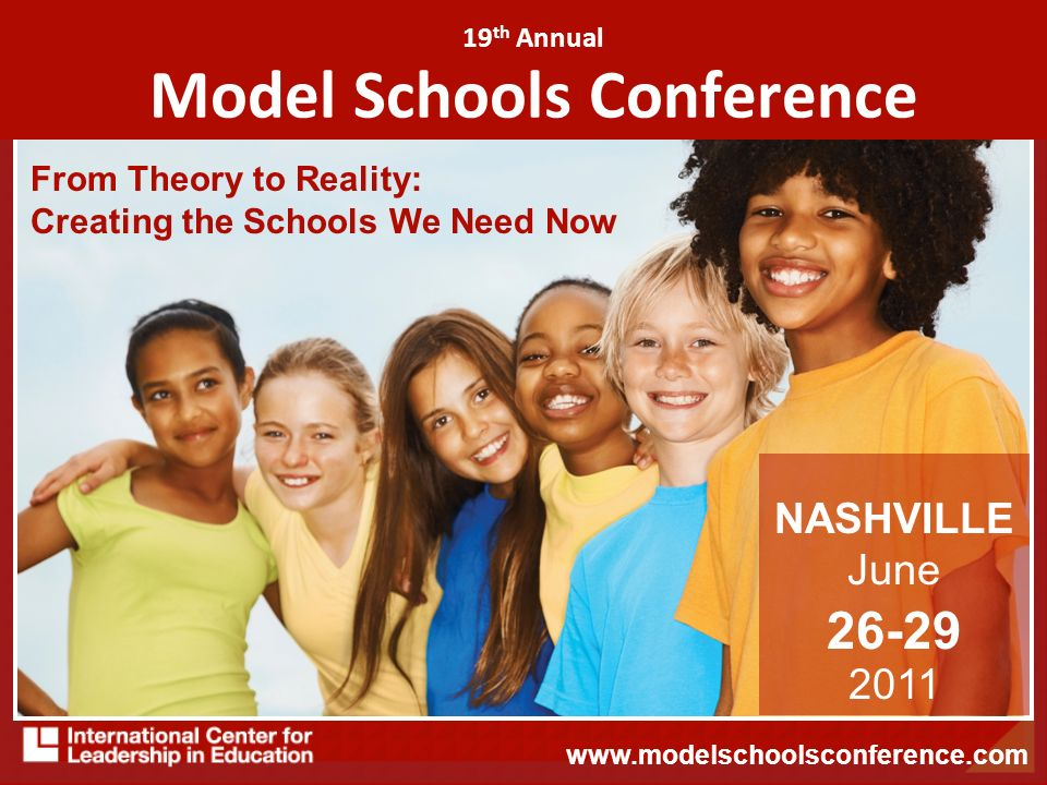 19 th Annual Model Schools Conference From Theory to Reality: Creating the Schools We Need Now NASHVILLE June 26-29 2011 www.modelschoolsconference.com