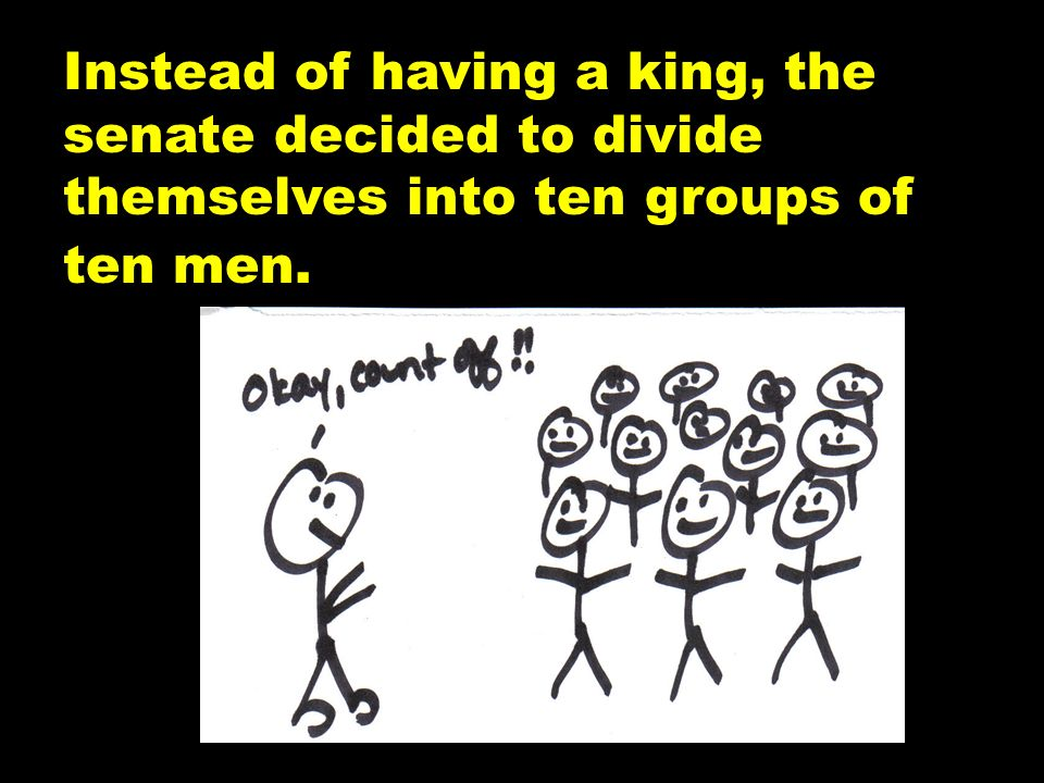 Instead of having a king, the senate decided to divide themselves into ten groups of ten men.