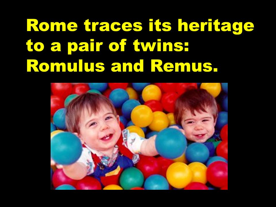 Rome traces its heritage to a pair of twins: Romulus and Remus.