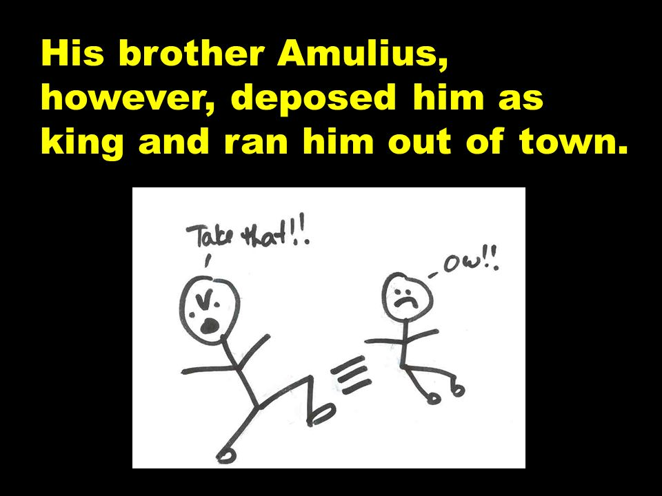 His brother Amulius, however, deposed him as king and ran him out of town.