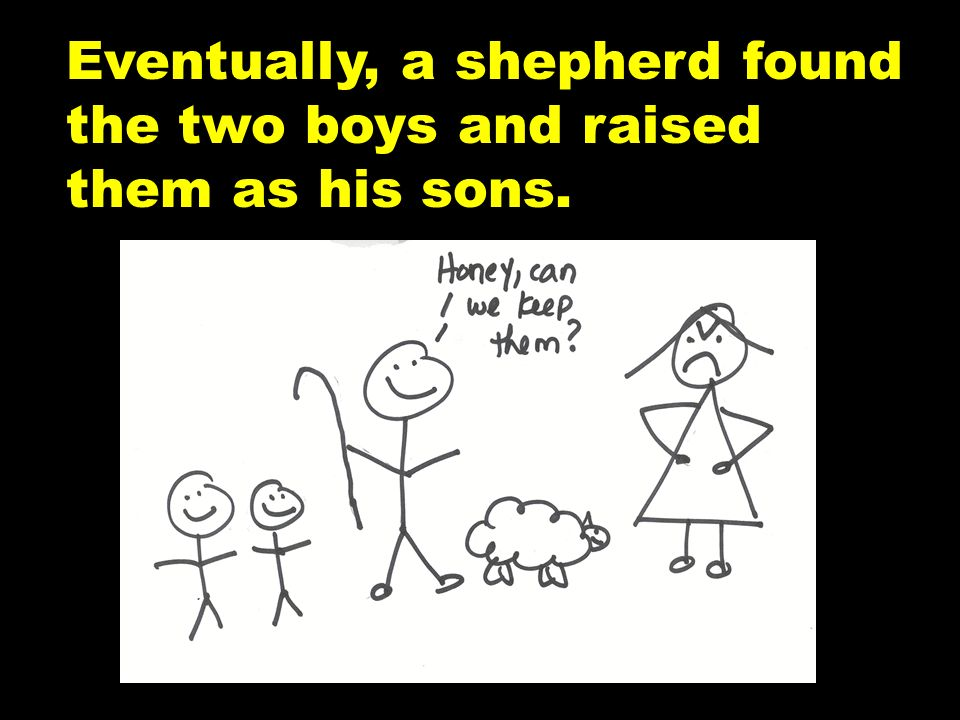 Eventually, a shepherd found the two boys and raised them as his sons.