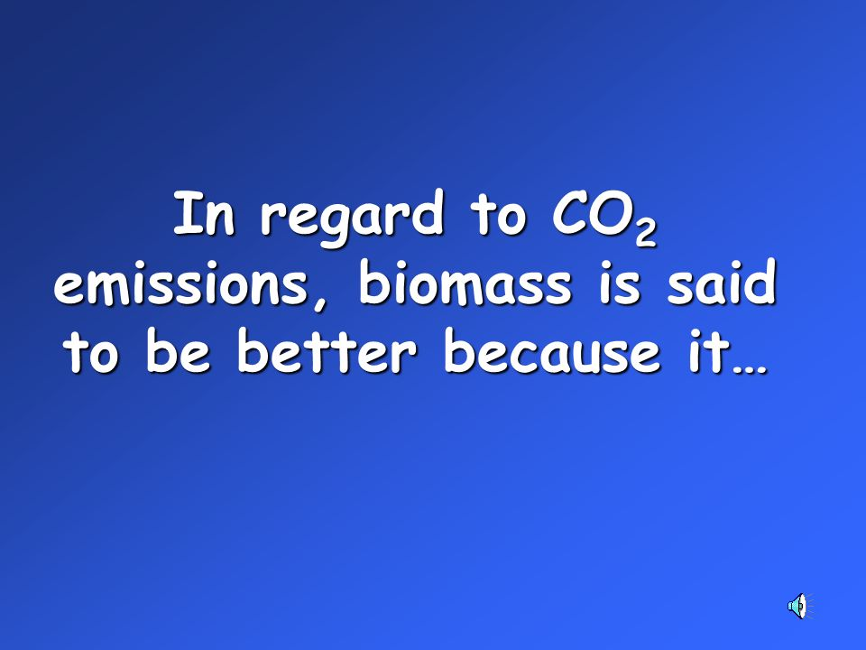 In regard to CO 2 emissions, biomass is said to be better because it…