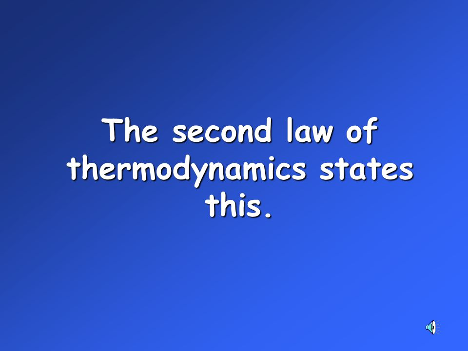 The second law of thermodynamics states this.