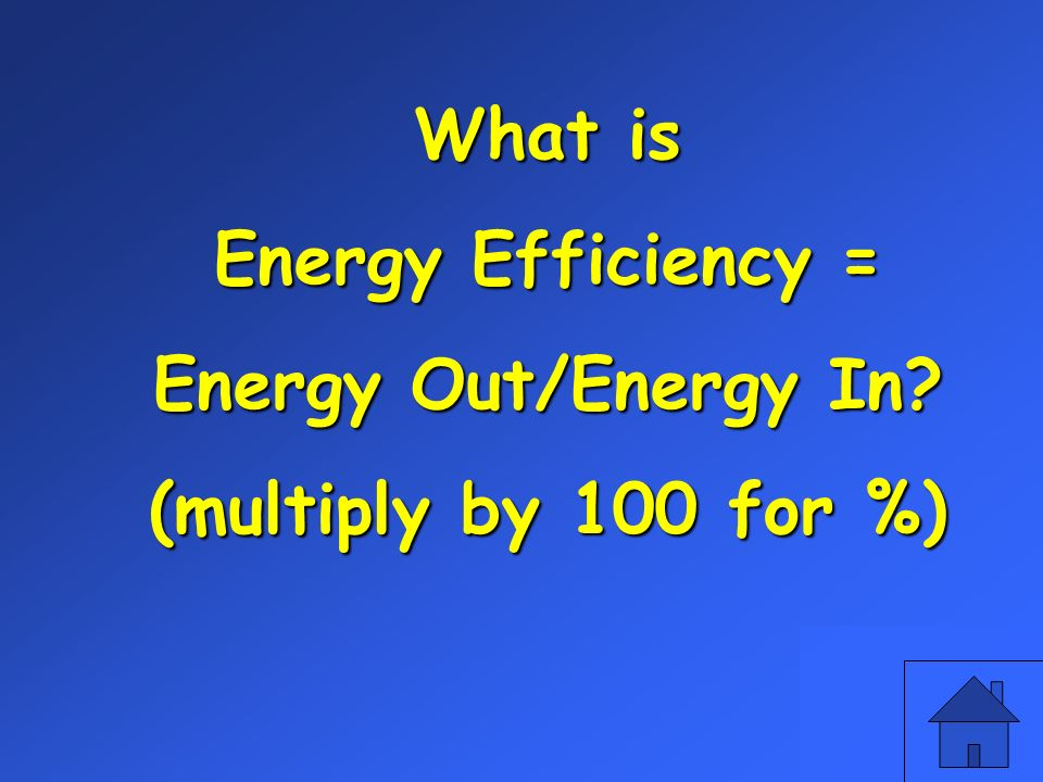 What is Energy Efficiency = Energy Out/Energy In (multiply by 100 for %)