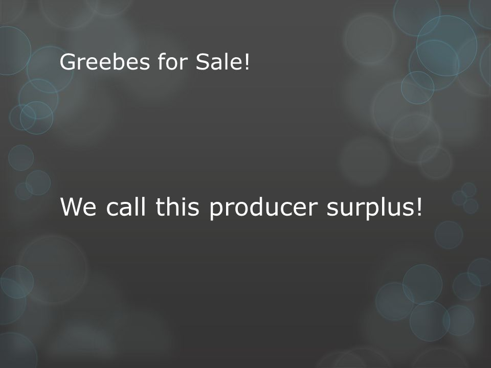 Greebes for Sale! We call this producer surplus!