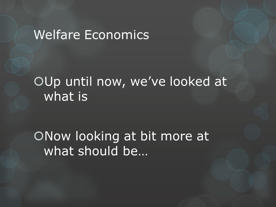 Welfare Economics Up until now, weve looked at what is Now looking at bit more at what should be…