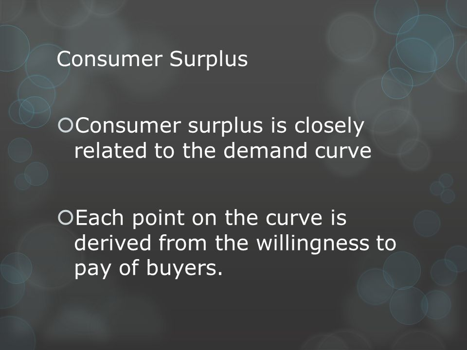 Consumer Surplus Consumer surplus is closely related to the demand curve Each point on the curve is derived from the willingness to pay of buyers.