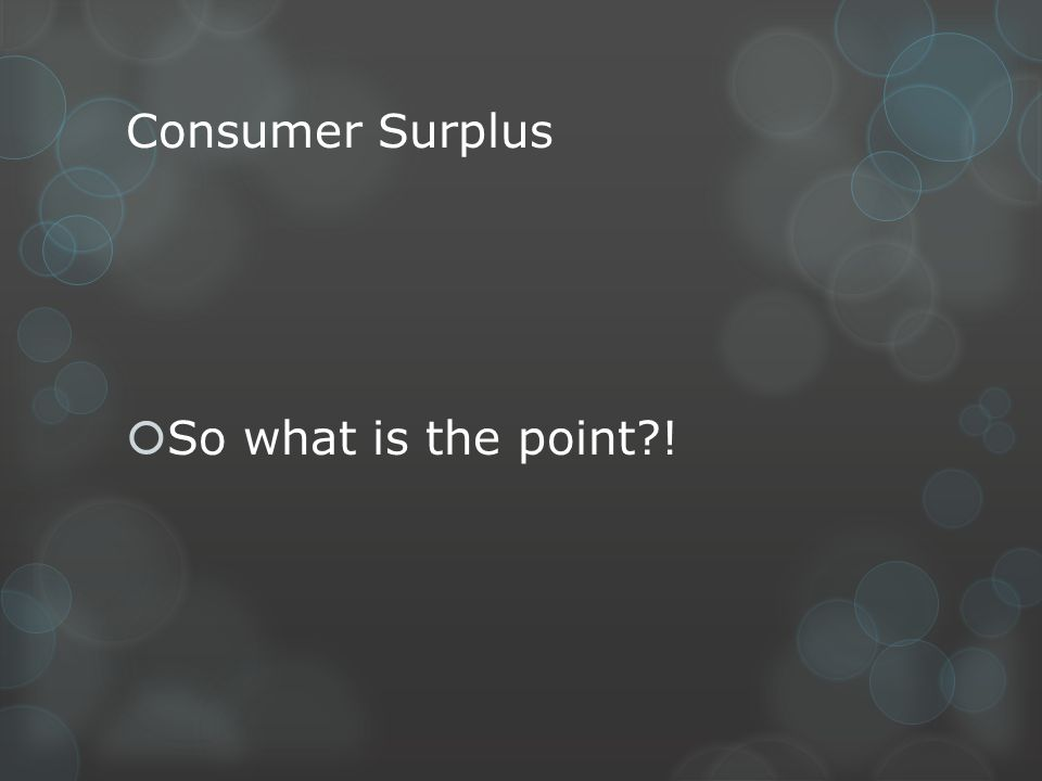 Consumer Surplus So what is the point?!