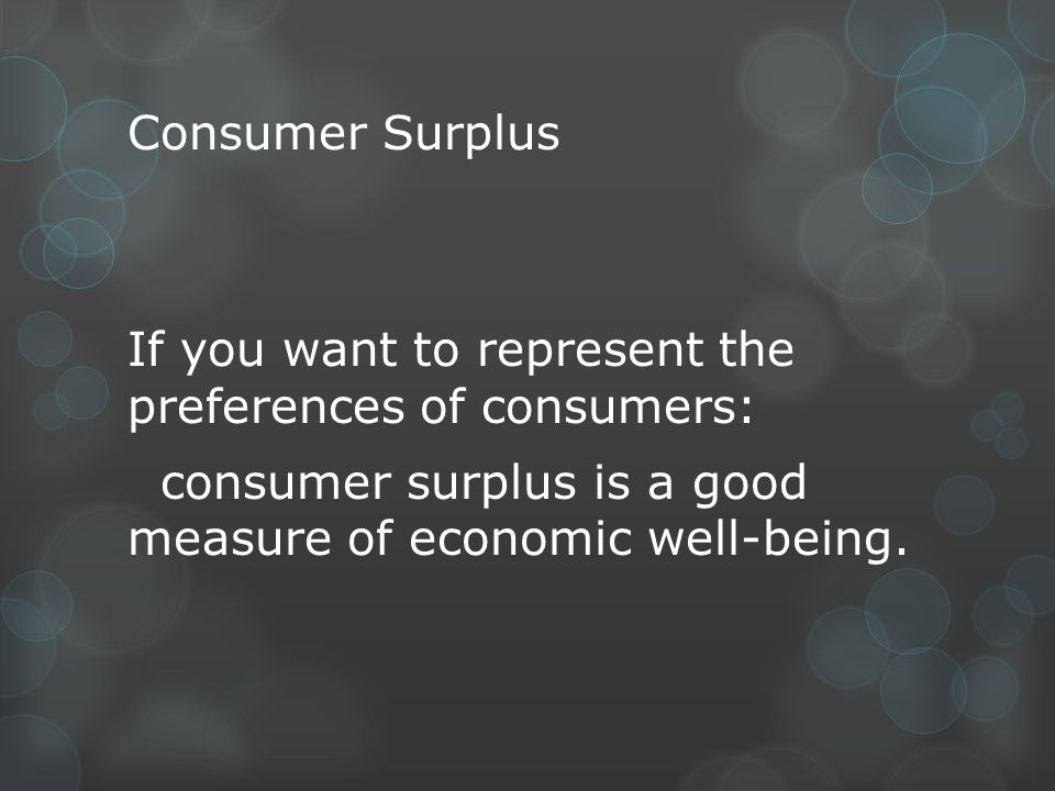 Consumer Surplus If you want to represent the preferences of consumers: consumer surplus is a good measure of economic well-being.