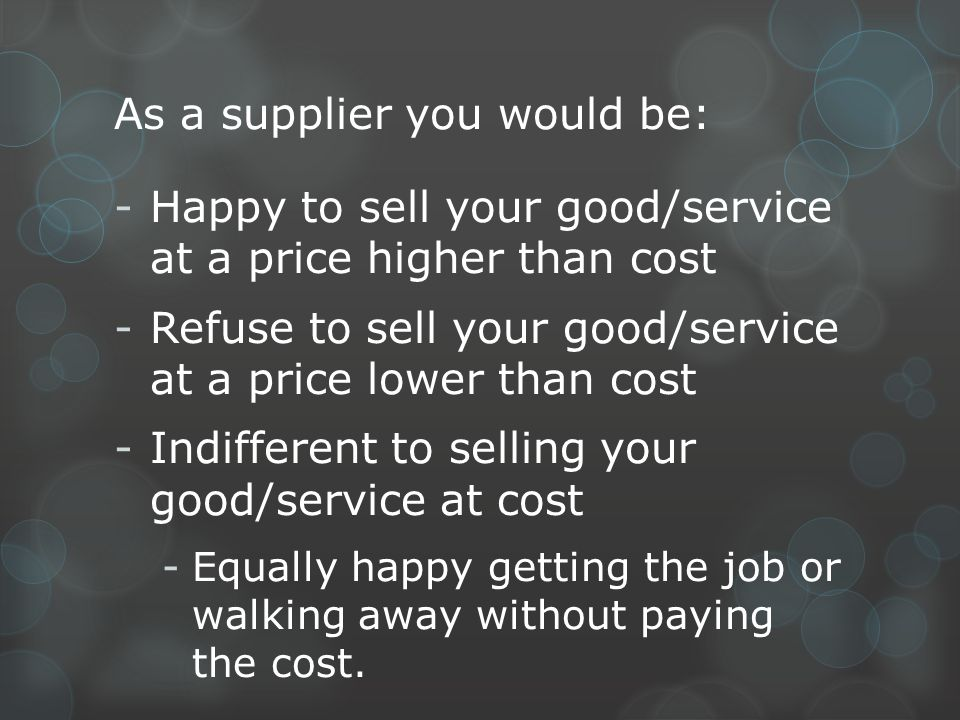 As a supplier you would be: -Happy to sell your good/service at a price higher than cost -Refuse to sell your good/service at a price lower than cost