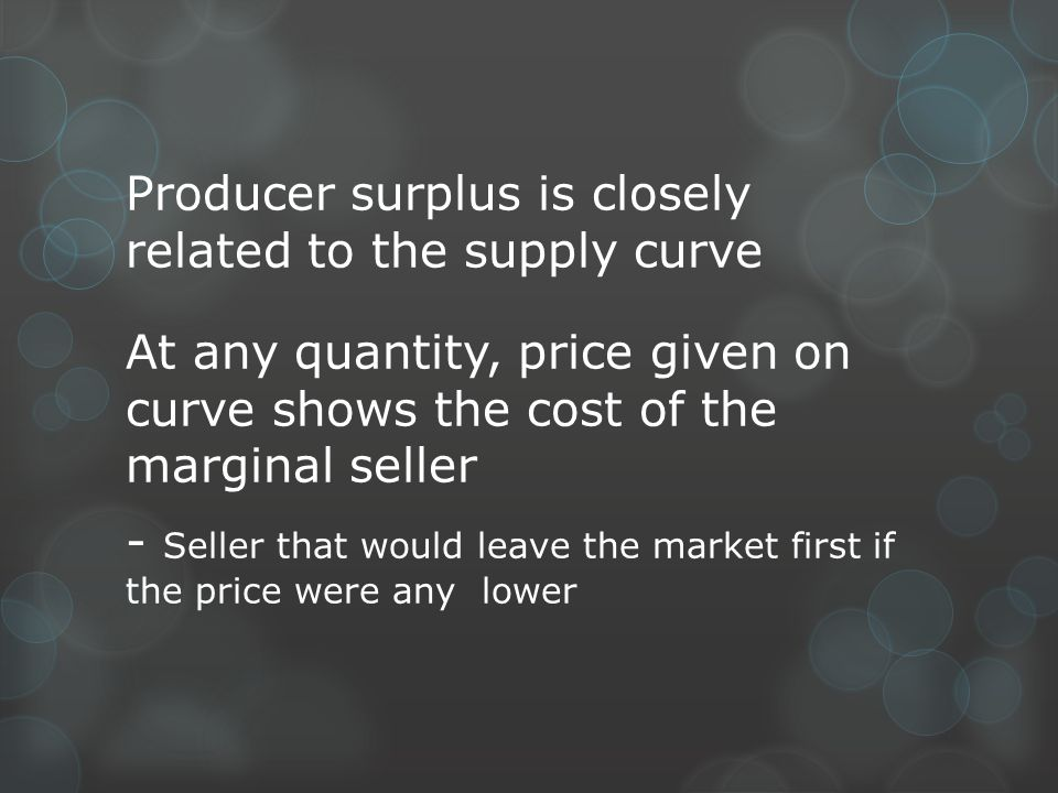 Producer surplus is closely related to the supply curve At any quantity, price given on curve shows the cost of the marginal seller - Seller that woul