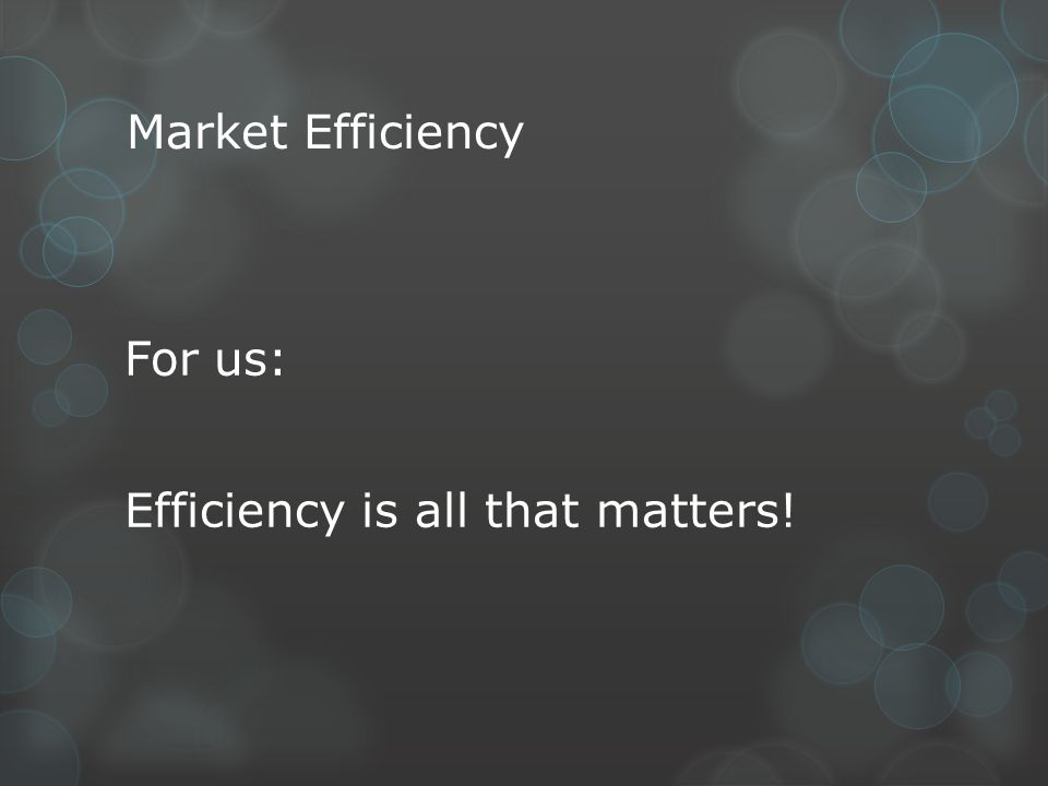 Market Efficiency For us: Efficiency is all that matters!